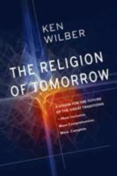 The Religion of Tomorrow: A Vision for the Future of the Great Traditions-More Inclusive, More Comprehensive, More Complete-with Integral Buddhism as an Example 1611803004 Book Cover