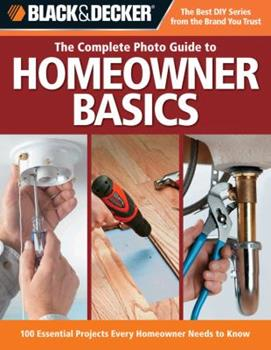 The Complete Photo Guide for New Homeowners: 100 Essential Projects Every Homeowner Needs to Know (Black & Decker): 100 Essential Projects Every Homeowner Needs to Know (Black & Decker) 158923376X Book Cover