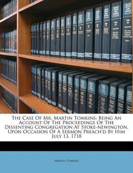 Paperback The Case of Mr Martin Tomkins : Being an Account of the Proceedings of the Dissenting Congregation at Stoke-newington, upon Occasion of A Sermon Preac Book