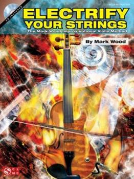 Electrify Your Strings: The Mark Wood Improvisational Violin Method 1575607433 Book Cover