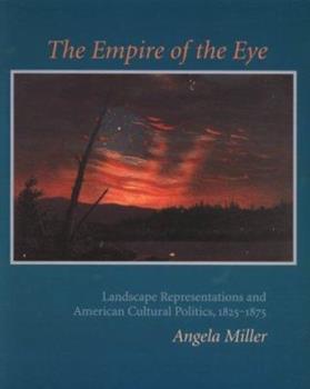 The Empire of the Eye: Landscape Representation and American Cultural Politics, 1825-1875 0801483387 Book Cover