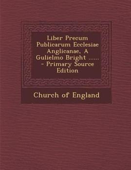 Paperback Liber Precum Publicarum Ecclesiae Anglicanae, a Gulielmo Bright ... ... - Primary Source Edition Book