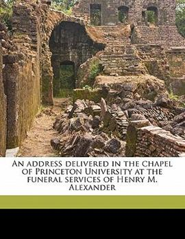 Paperback An Address Delivered in the Chapel of Princeton University at the Funeral Services of Henry M Alexander Book