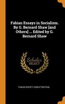 Hardcover Fabian Essays in Socialism. By G. Bernard Shaw [and Others] ... Edited by G. Bernard Shaw Book