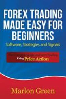 Paperback Forex Trading Made Easy for Beginners: Software, Strategies and Signals: The Complete Guide on Forex Trading Using Price Action Book