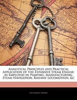 Paperback Analytical Principles and Practical Application of the Expansive Steam Engine : As Employed in Pumping, Manufacturing, Steam Navigation, Railway Locomo Book