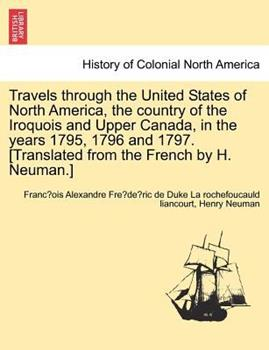 Paperback Travels Through the United States of North America, the Country of the Iroquois and Upper Canada, in the Years 1795, 1796 and 1797. [Translated from t Book