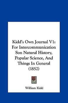 Hardcover Kidd's Own Journal V1 : For Intercommunication Son Natural History, Popular Science, and Things in General (1852) Book