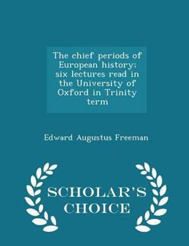Paperback The Chief Periods of European History; Six Lectures Read in the University of Oxford in Trinity Term - Scholar's Choice Edition Book