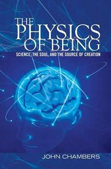 The Physics of Being: Science, the Soul, and the Source of Creation 1453763538 Book Cover