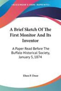 Paperback A Brief Sketch of the First Monitor and Its Inventor : A Paper Read Before the Buffalo Historical Society, January 5 1874 Book