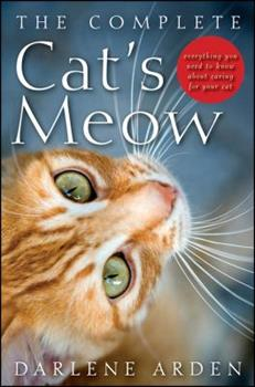 The Complete Cat's Meow: Everything You Need to Know about Caring for Your Cat 0470641673 Book Cover