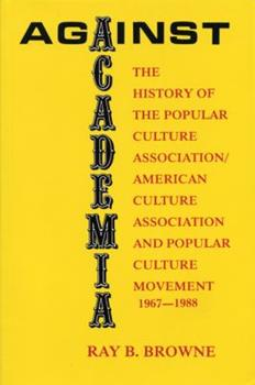 Against Academia: The History of the Popular Culture Association/American Culture Association and the Popular Culture Movement 1967-1988 0879724528 Book Cover