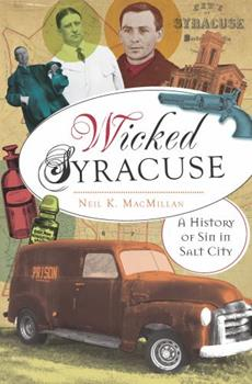 Wicked Syracuse: A History of Sin in Salt City - Book  of the Wicked Series