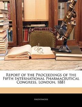 Paperback Report of the Proceedings of the Fifth International Pharmaceutical Congress, London 1881 Book