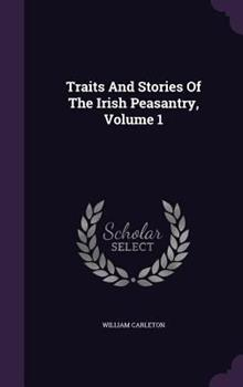 Traits and Stories of the Irish Peasantry, Volume 1 1341054950 Book Cover