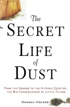 The Secret Life of Dust: From the Cosmos to the Kitchen Counter, the Big Consequences of Little Things 0471426350 Book Cover