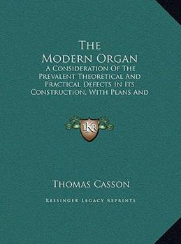 Hardcover The Modern Organ: A Consideration Of The Prevalent Theoretical And Practical Defects In Its Construction, With Plans And Suggestions For Book