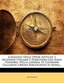 Paperback Catalogo Delle Opere Antiche E Moderne Italiane E Forestiere Che Sono Vendibili Nella Libreria Di Giovanni Gallarini Librajo Bibliografo in Roma Book