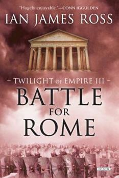 Battle For Rome: Twilight of Empire: Book Three - Book #3 of the Twilight of Empire