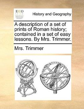Paperback A Description of a Set of Prints of Roman History; Contained in a Set of Easy Lessons. by Mrs. Trimmer. Book
