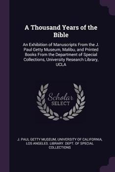 Paperback A Thousand Years of the Bible : An Exhibition of Manuscripts from the J. Paul Getty Museum, Malibu, and Printed Books from the Department of Special Collections, University Research Library, UCLA Book