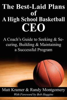 The Best-Laid Plans of a High School Basketball CEO: A Coach's Guide to Seeking & Securing, Building & Maintaining a Successful Program 1457508087 Book Cover