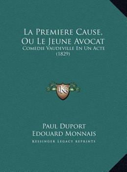 Hardcover La Premiere Cause, Ou le Jeune Avocat : Comedie Vaudeville en un Acte (1829) Book
