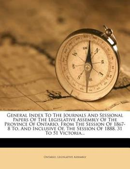 Paperback General Index to the Journals and Sessional Papers of the Legislative Assembly of the Province of Ontario, from the Session of 1867-8 to, and Inclusiv Book