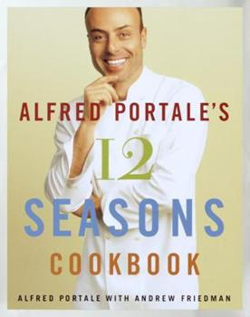 Alfred Portale's Twelve Seasons Cookbook: A Month-by-Month Guide to the Best There is to Eat 0767906063 Book Cover