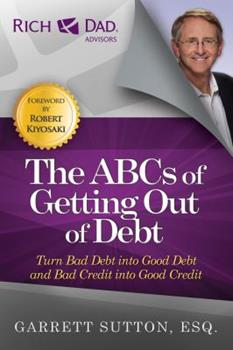 Rich Dad's Advisors®: The ABC's of Getting Out of Debt: Turn Bad Debt into Good Debt and Bad Credit into Good Credit (Rich Dad's Advisors) 0446694096 Book Cover