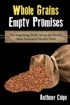 Whole Grains, Empty Promises: The Surprising Truth about the World's Most Overrated 'Health' Food 1304940837 Book Cover