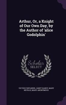 Arthur, Or, a Knight of Our Own Day, by the Author of 'Alice Godolphin' 134060387X Book Cover