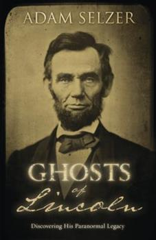 Ghosts of Lincoln: Discovering His Paranormal Legacy 0738741531 Book Cover