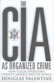 The CIA as Organized Crime: How Illegal Operations Corrupt America and the World 0997287012 Book Cover