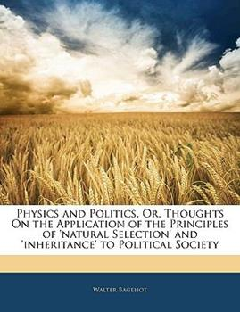 Paperback Physics and Politics, or, Thoughts on the Application of the Principles of 'Natural Selection' and 'Inheritance' to Political Society Book