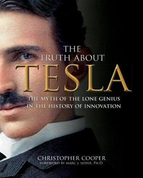 The Truth About Tesla: The Myth of the Lone Genius in the History of Innovation 1631065793 Book Cover