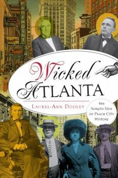 Wicked Atlanta: The Sordid Side of Peach City History - Book  of the Wicked Series
