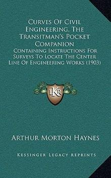 Hardcover Curves of Civil Engineering, the Transitman's Pocket Companion: Containing Instructions for Surveys to Locate the Center Line of Engineering Works (19 Book