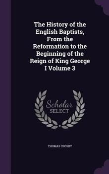 Hardcover The History of the English Baptists, from the Reformation to the Beginning of the Reign of King George I Volume 3 Book