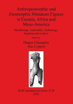 Paperback Anthropomorphic and Zoomorphic Miniature Figures in Eurasia, Africa and Meso-America: Morphology, materiality, technology, function and context Book