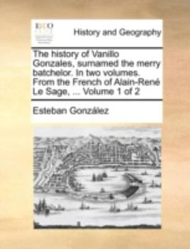 Paperback The History of Vanillo Gonzales, Surnamed the Merry Batchelor in Two Volumes from the French of Alain-Ren? le Sage, Volume 1 Of Book