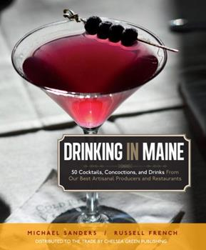 Drinking in Maine: 50 Cocktails, Concoctions, and Drinks from Our Best Artisanal Producers and Restaurants 0984477519 Book Cover