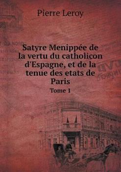 Paperback Satyre Menipp?e de la Vertu du Catholicon d'Espagne, et de la Tenue des Etats de Paris Tome 1 Book