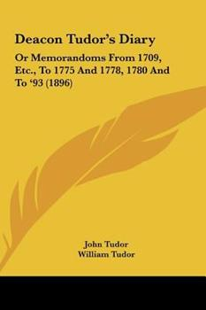 Hardcover Deacon Tudor's Diary : Or Memorandoms from 1709, etc. , to 1775 and 1778, 1780 and To '93 (1896) Book