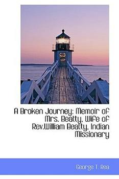 Paperback A Broken Journey : Memoir of Mrs. Beatty, Wife of Rev. William Beatty, Indian Missionary Book