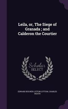 Leila; Or, the Siege of Granada: And Calderon, the Courtier 1363528335 Book Cover