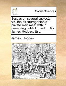 Paperback Essays on Several Subjects; Viz the Discouragements Private Men Meet with in Promoting Publick Good : ... by James Hodges, Esq; Book