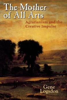 The Mother of All Arts: Agrarianism and the Creative Impulse (Culture of the Land) 0813124433 Book Cover
