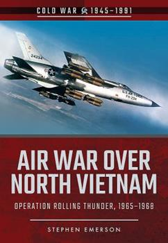 Air War Over North Vietnam: Operation Rolling Thunder, 1965-1968 - Book  of the Cold War 1945-1991